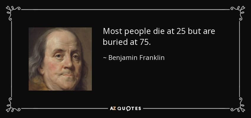 quote-most-people-die-at-25-but-are-buried-at-75-benjamin-franklin-87-76-26